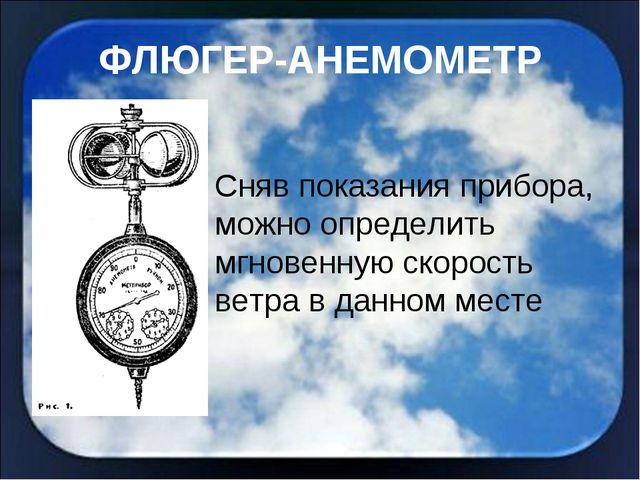 ФЛЮГЕР-АНЕМОМЕТР Сняв показания прибора, можно определить мгновенную скорость...