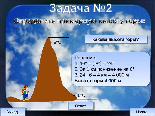 Выход Назад Ответ Решение: 16° – (-8°) = 24° За 1 км понижение на 6° 24 : 6 =...