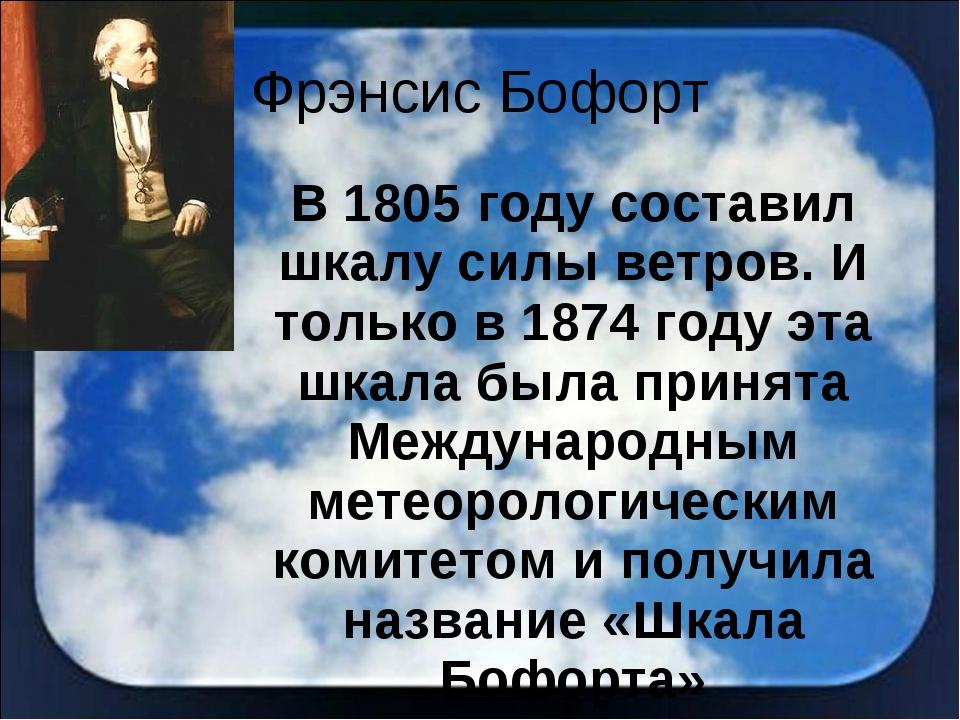 Фрэнсис Бофорт В 1805 году составил шкалу силы ветров. И только в 1874 году э...