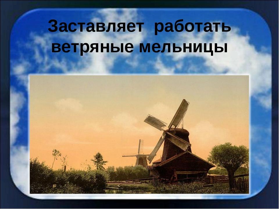 Заставляет работать ветряные мельницы