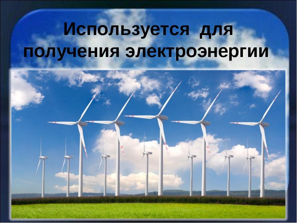 Используется для получения электроэнергии