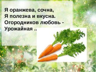 Я оранжева, сочна, Я полезна и вкусна. Огородников любовь - Урожайная ...