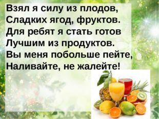 Взял я силу из плодов, Сладких ягод, фруктов. Для ребят я стать готов Лучшим
