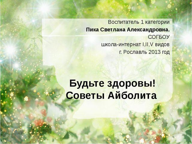 Будьте здоровы! Советы Айболита Воспитатель 1 категории Пика Светлана Алексан...