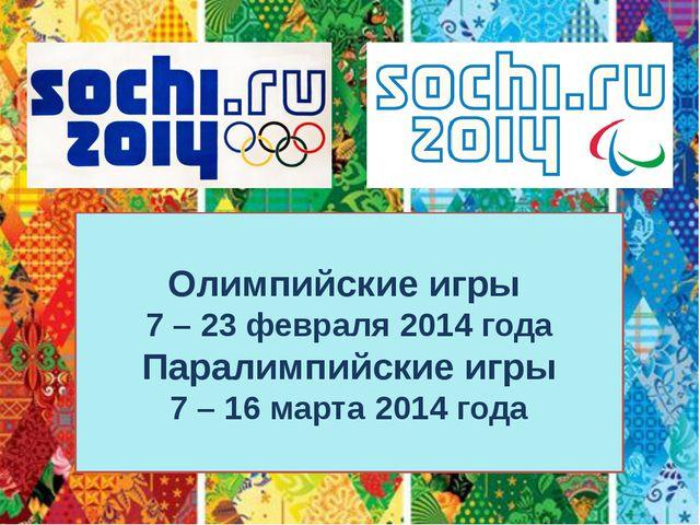 Олимпийские игры 7 – 23 февраля 2014 года Паралимпийские игры 7 – 16 марта 20...