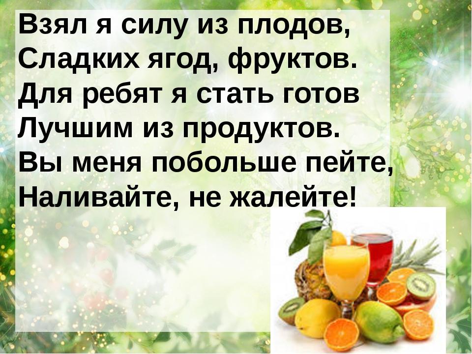 Взял я силу из плодов, Сладких ягод, фруктов. Для ребят я стать готов Лучшим...