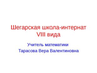 Шегарская школа-интернат VIII вида Учитель математики Тарасова Вера Валентино