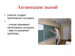Активизация знаний учитель создает проблемную ситуацию; - ученик принимает пр