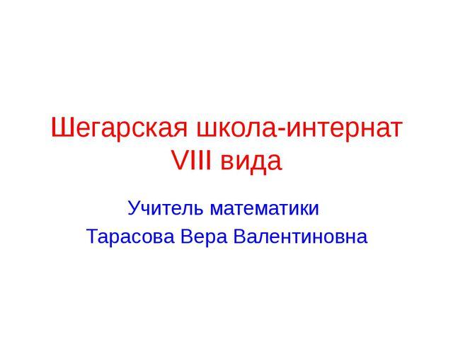 Шегарская школа-интернат VIII вида Учитель математики Тарасова Вера Валентино...