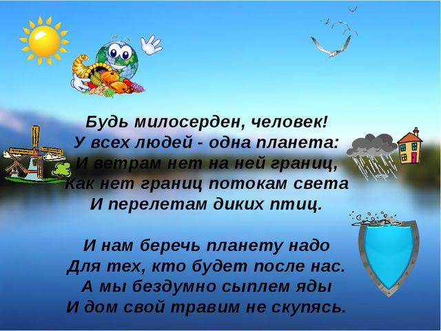 Будь милосерден, человек! У всех людей - одна планета: И ветрам нет на ней гр...
