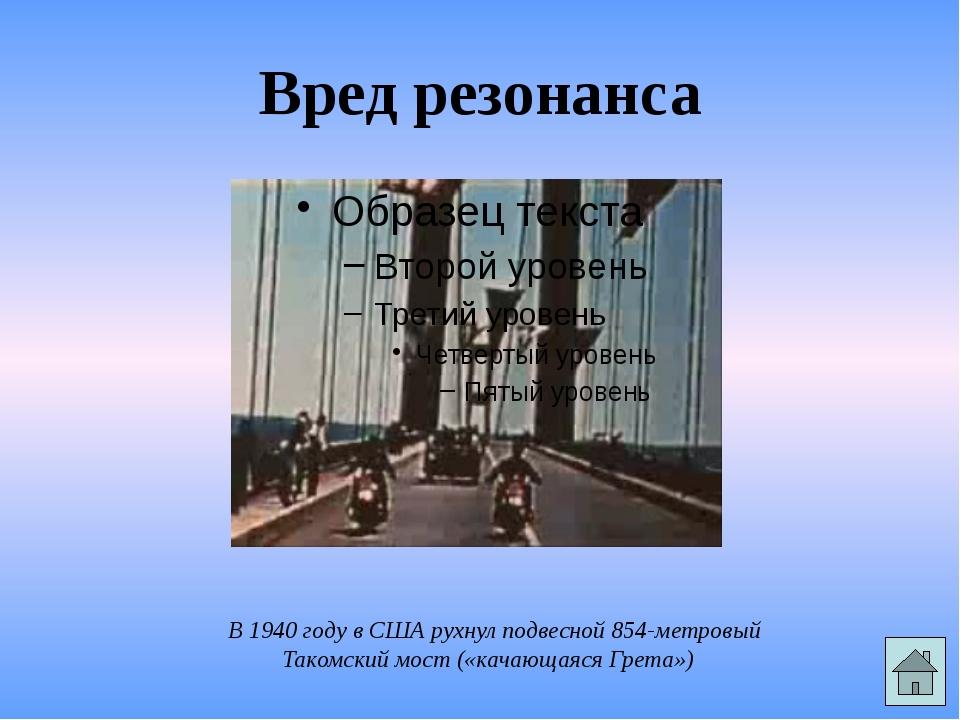Вред резонанса В 1940 году в США рухнул подвесной 854-метровый Такомский мост...
