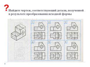 Найдите чертеж, соответствующий детали, полученной в результате преобразован