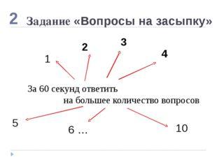 Задание «Вопросы на засыпку» 5 2 1 10 2 За 60 секунд ответить на большее коли
