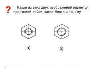 Какое из этих двух изображений является проекцией гайки, какое болта и почему