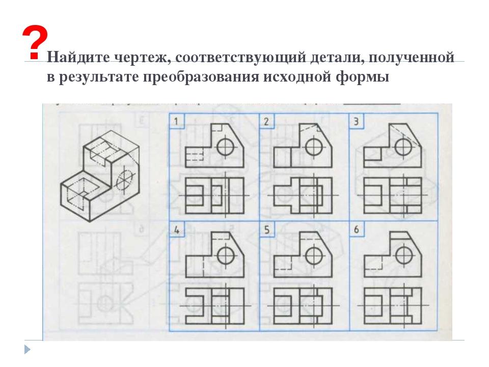 Найдите чертеж, соответствующий детали, полученной в результате преобразован...