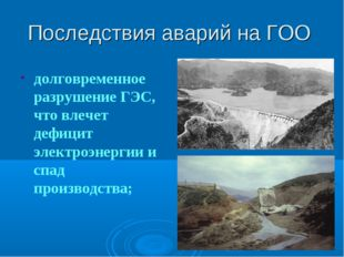 Последствия аварий на ГОО долговременное разрушение ГЭС, что влечет дефицит э