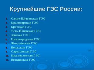 Крупнейшие ГЭС России: Саяно-Шушенская ГЭС Красноярская ГЭС Братская ГЭС Усть