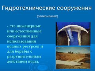 Гидротехнические сооружения (записываем!) - это инженерные или естественные