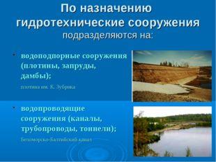 По назначению гидротехнические сооружения подразделяются на: водоподпорные со