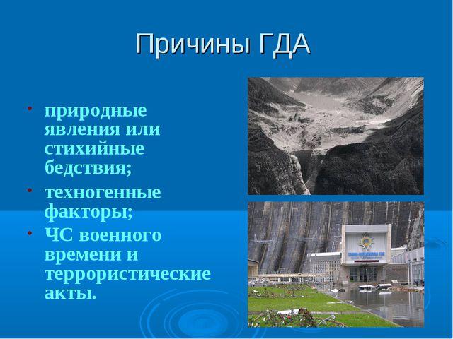 Причины ГДА природные явления или стихийные бедствия; техногенные факторы; ЧС...