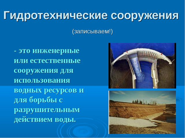 Гидротехнические сооружения (записываем!) - это инженерные или естественные...