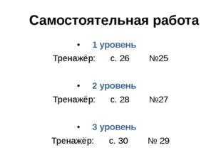 Самостоятельная работа 1 уровень Тренажёр: с. 26 №25 2 уровень Тренажёр: с. 2