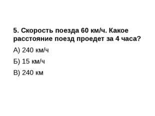 5. Скорость поезда 60 км/ч. Какое расстояние поезд проедет за 4 часа? А) 240
