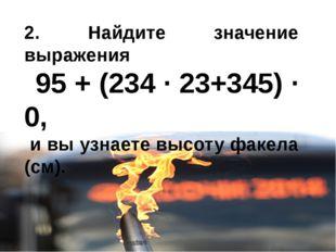 2. Найдите значение выражения 95 + (234 · 23+345) · 0, и вы узнаете высоту фа