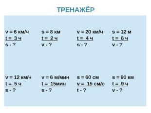 ТРЕНАЖЁР v = 6км/ч t=3ч s -? s = 8км t=2ч v -? v = 20км/ч t=4ч s -? s = 12м t