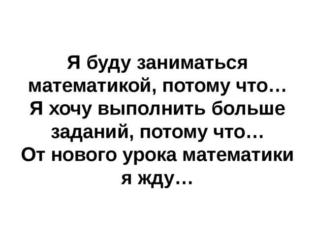 Я буду заниматься математикой, потому что… Я хочу выполнить больше заданий,...