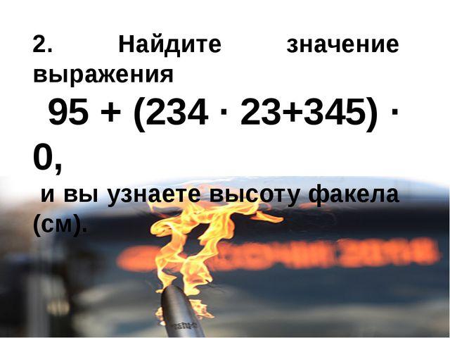 2. Найдите значение выражения 95 + (234 · 23+345) · 0, и вы узнаете высоту фа...