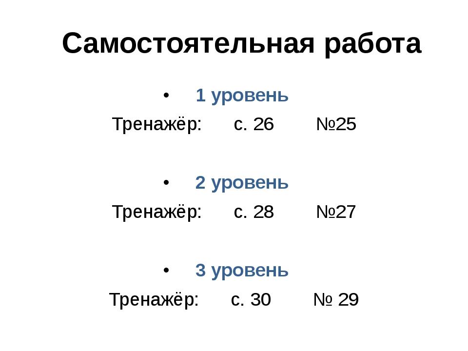 Самостоятельная работа 1 уровень Тренажёр: с. 26 №25 2 уровень Тренажёр: с. 2...