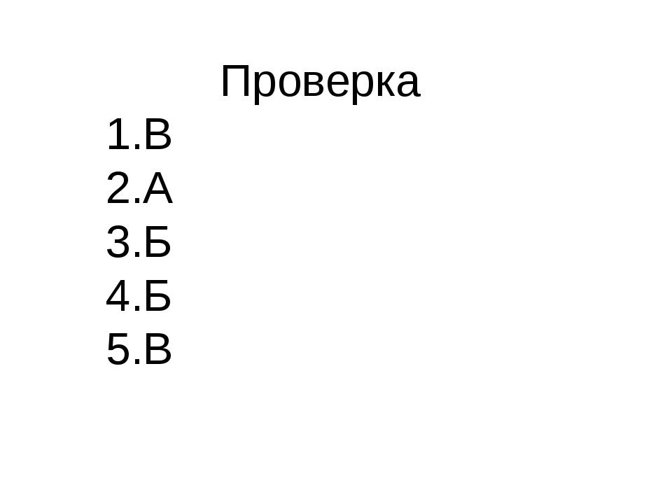 Проверка 1.В 2.А 3.Б 4.Б 5.В