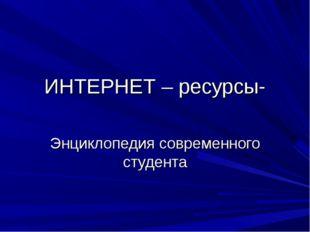ИНТЕРНЕТ – ресурсы- Энциклопедия современного студента