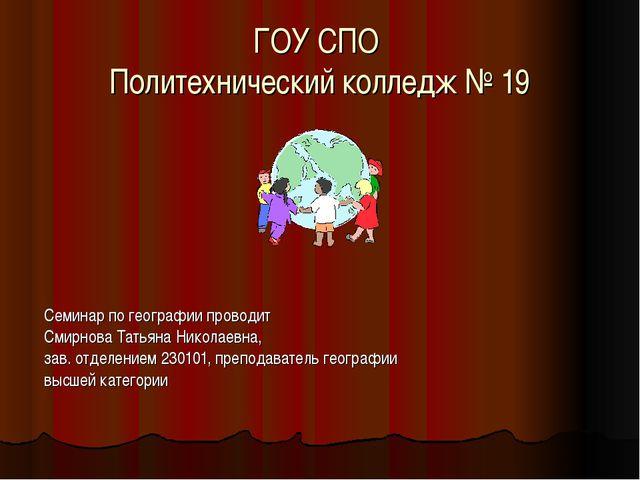 ГОУ СПО Политехнический колледж № 19 Семинар по географии проводит Смирнова Т...