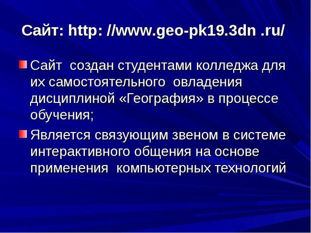 Сайт: http: //www.geo-pk19.3dn .ru/ Сайт создан студентами колледжа для их са...