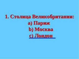 1. Столица Великобритании: а) Париж b) Москва с) Лондон