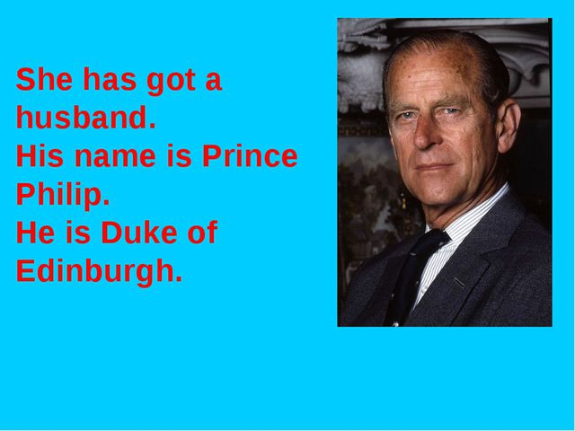 She has got a husband. His name is Prince Philip. He is Duke of Edinburgh.