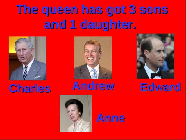 The queen has got 3 sons and 1 daughter. Charles Andrew Edward Anne