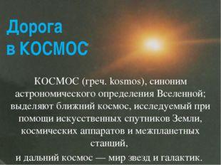 Дорога в КОСМОС КОСМОС (греч. kosmos), синоним астрономического определения В