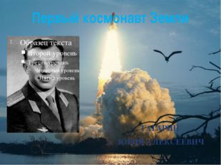 Первый космонавт Земли ГАГАРИН ЮРИЙ АЛЕКСЕЕВИЧ