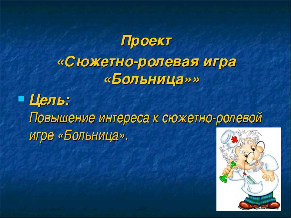 Проект «Сюжетно-ролевая игра «Больница»» Цель: Повышение интереса к сюжетно...