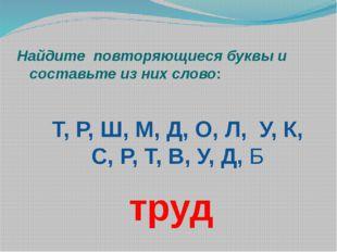 Найдите повторяющиеся буквы и составьте из них слово: Т, Р, Ш, М, Д, О, Л, У,