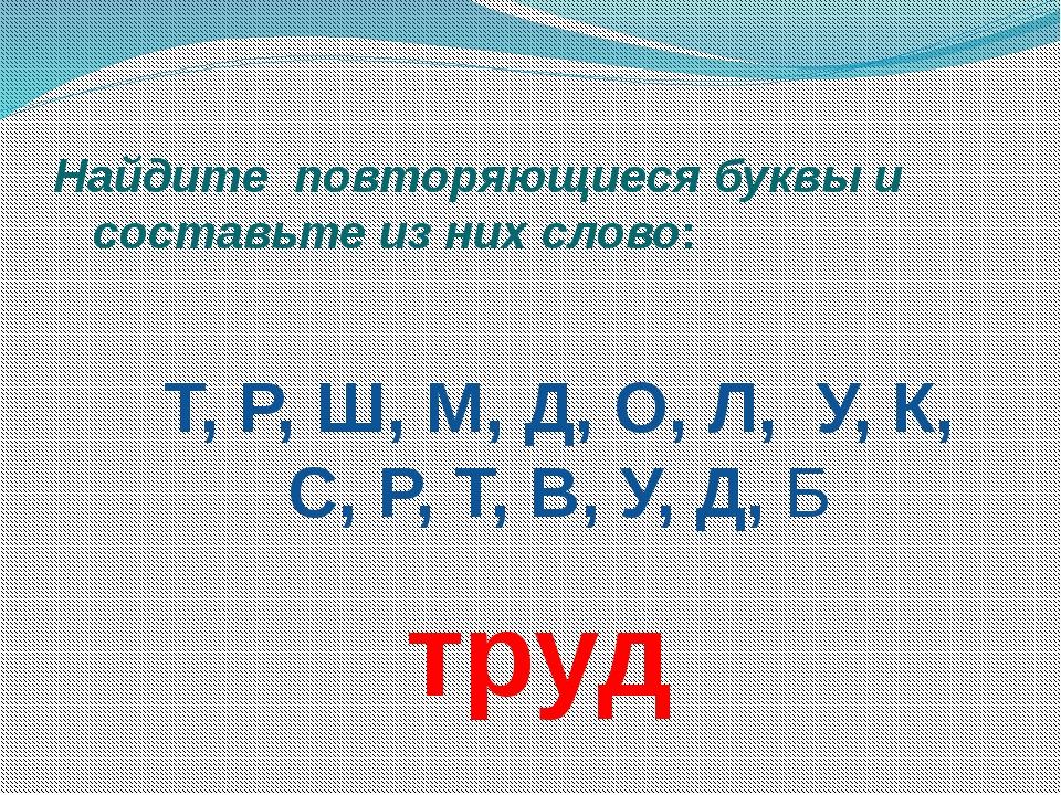 Найдите повторяющиеся буквы и составьте из них слово: Т, Р, Ш, М, Д, О, Л, У,...