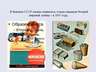 В бывшем СССР эскимо появилось только накануне Второй мировой войны – в 1937