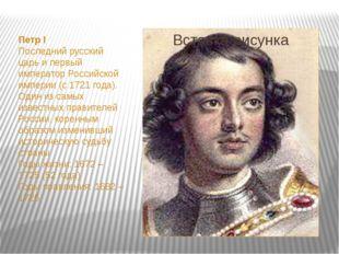 Петр I Последний русский царь и первый император Российской империи (с 1721