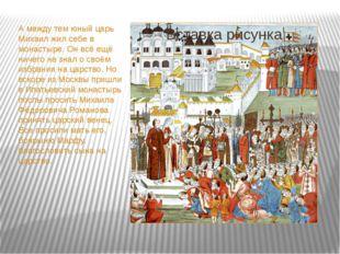 А между тем юный царь Михаил жил себе в монастыре. Он всё ещё ничего не знал
