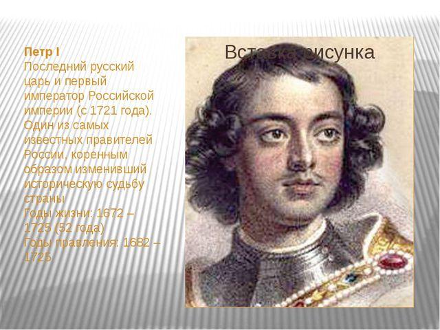 Петр I Последний русский царь и первый император Российской империи (с 1721...