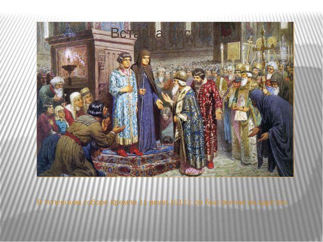 В Успенском соборе Кремля 11 июля 1613 г. он был венчан на царство.