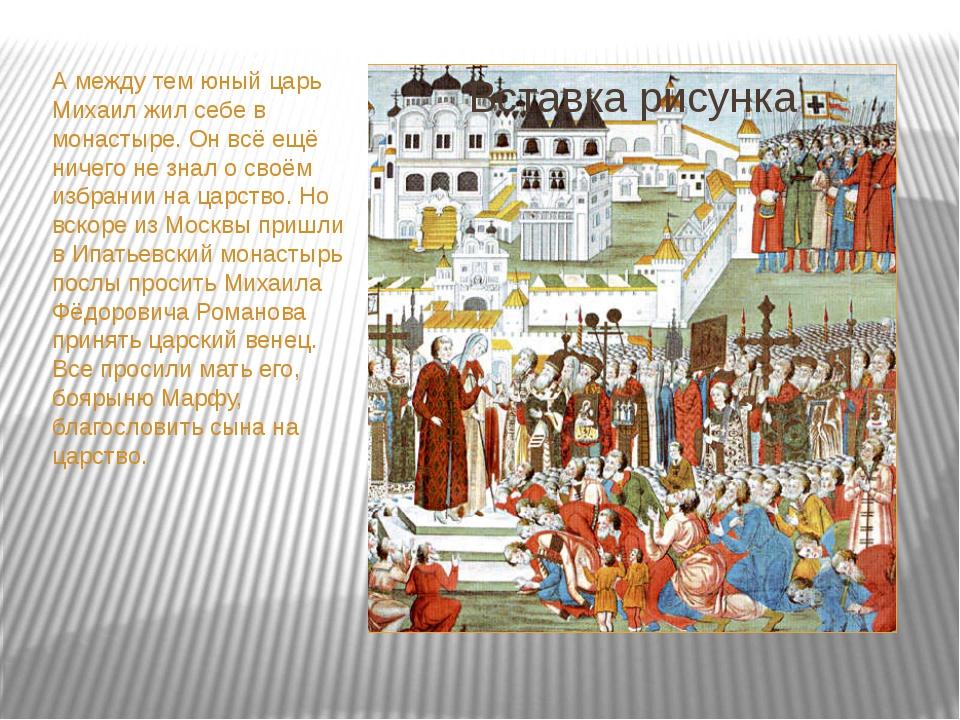 А между тем юный царь Михаил жил себе в монастыре. Он всё ещё ничего не знал...